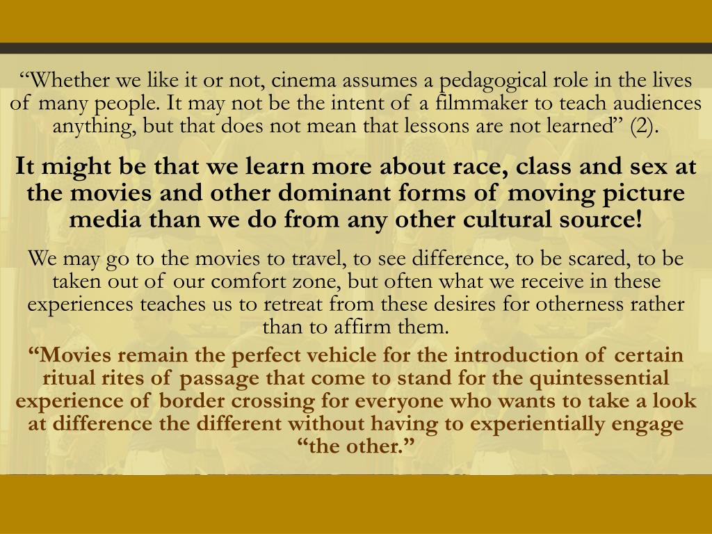"""""""Whether we like it or not, cinema assumes a pedagogical role in the lives of many people. It may not be the intent of a filmmaker to teach audiences anything, but that does not mean that lessons are not learned"""" (2)."""