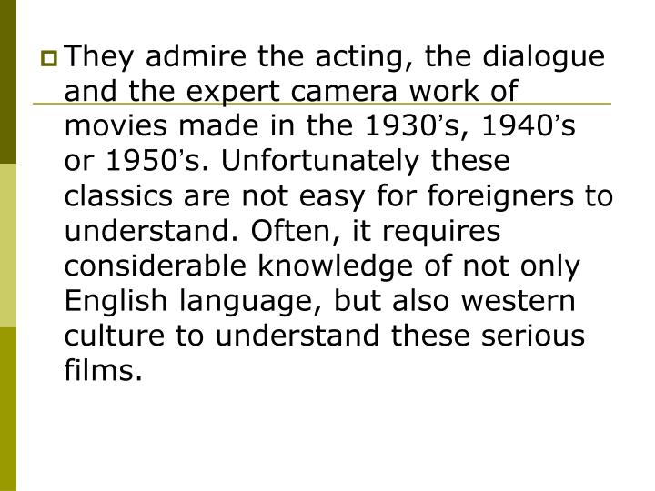 They admire the acting, the dialogue and the expert camera work of movies made in the 1930