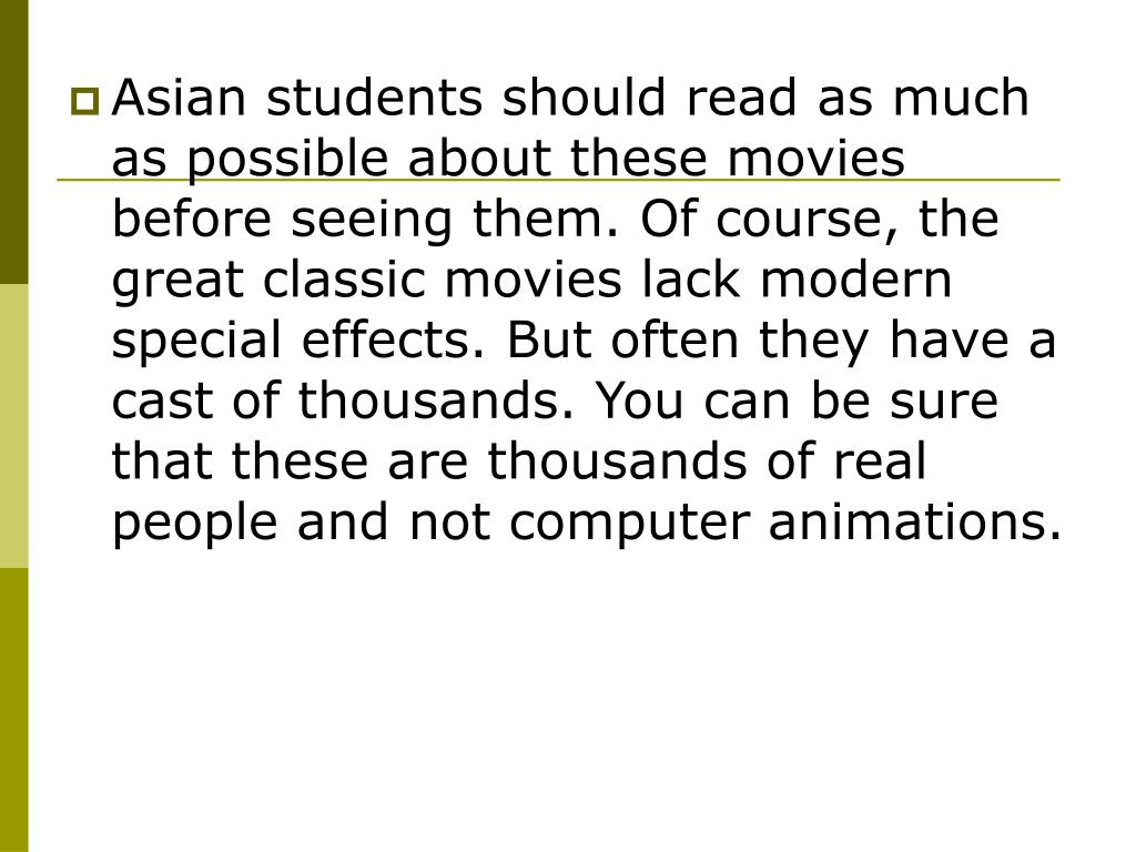 Asian students should read as much as possible about these movies before seeing them. Of course, the great classic movies lack modern special effects. But often they have a cast of thousands. You can be sure that these are thousands of real people and not computer animations.