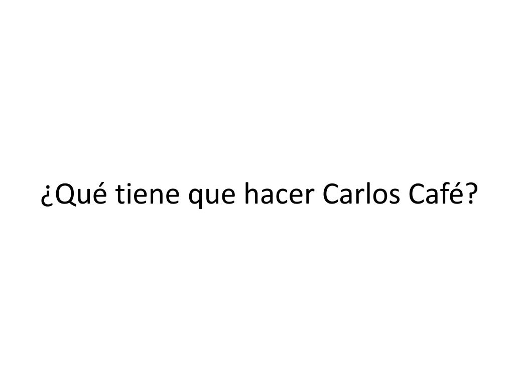¿Qué tiene que hacer Carlos Café?