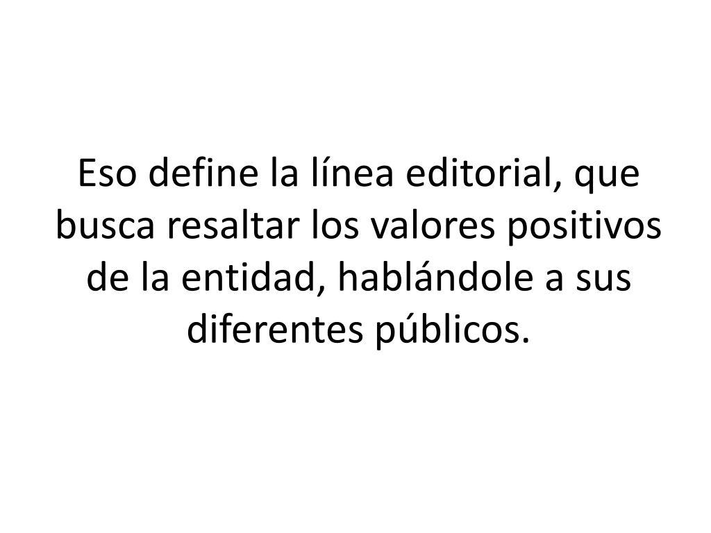 Eso define la línea editorial, que busca resaltar los valores positivos de la entidad, hablándole a sus diferentes públicos.