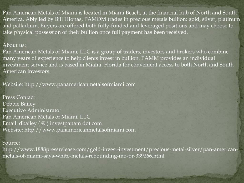 Pan American Metals of Miami is located in Miami Beach, at the financial hub of North and South America. Ably led by Bill Hionas, PAMOM trades in precious metals bullion: gold, silver, platinum and palladium. Buyers are offered both fully-funded and leveraged positions and may choose to take physical possession of their bullion once full payment has been received.