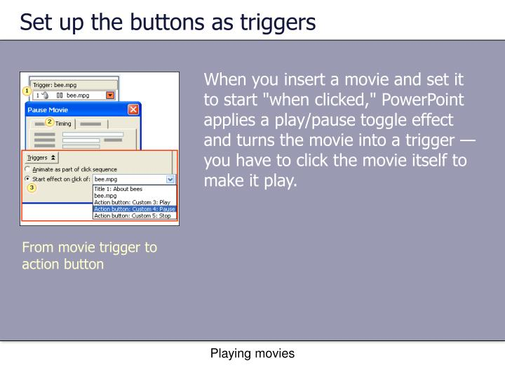 Set up the buttons as triggers