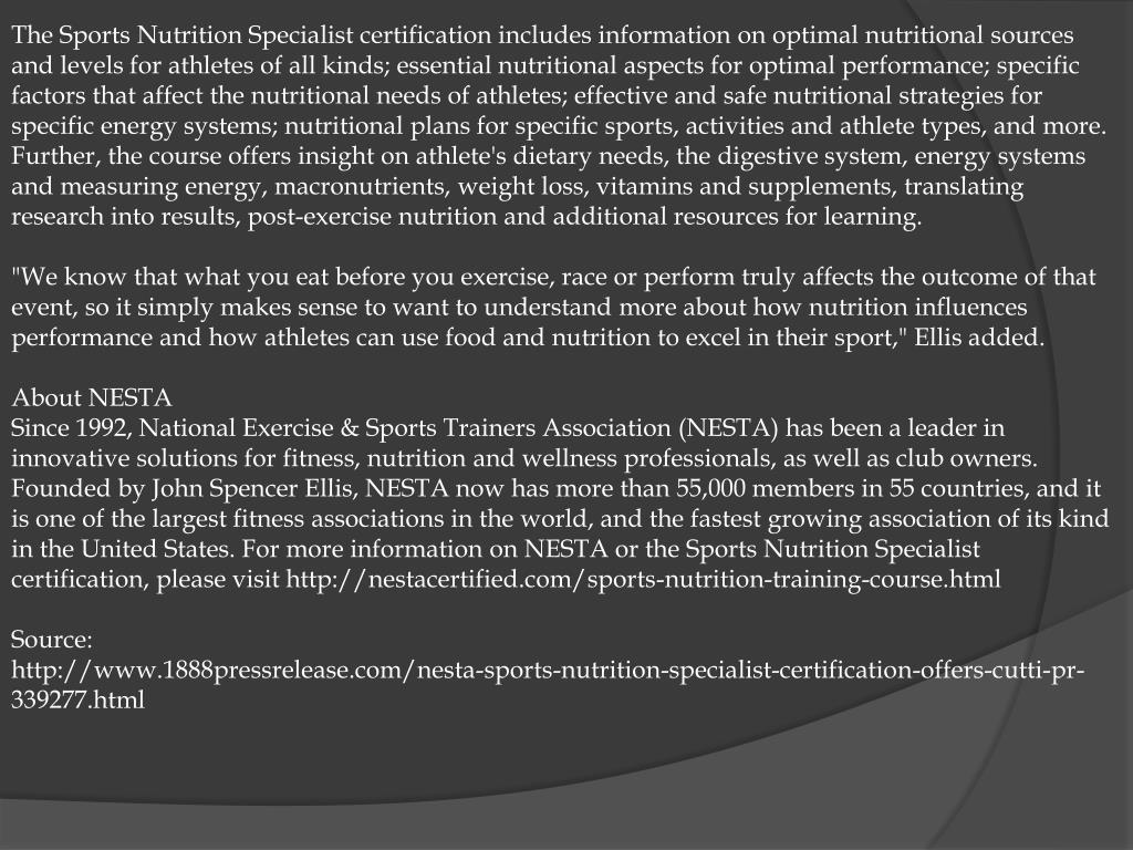 The Sports Nutrition Specialist certification includes information on optimal nutritional sources and levels for athletes of all kinds; essential nutritional aspects for optimal performance; specific factors that affect the nutritional needs of athletes; effective and safe nutritional strategies for specific energy systems; nutritional plans for specific sports, activities and athlete types, and more. Further, the course offers insight on athlete's dietary needs, the digestive system, energy systems and measuring energy, macronutrients, weight loss, vitamins and supplements, translating research into results, post-exercise nutrition and additional resources for learning.