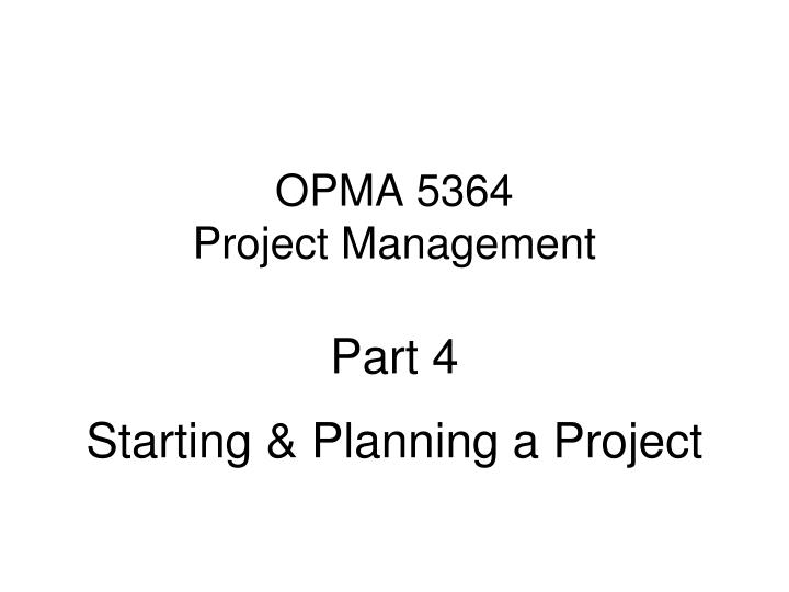 opma 5364 project management part 4 starting planning a project n.