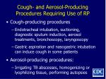 cough and aerosol producing procedures requiring use of rp
