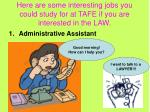 here are some interesting jobs you could study for at tafe if you are interested in the law