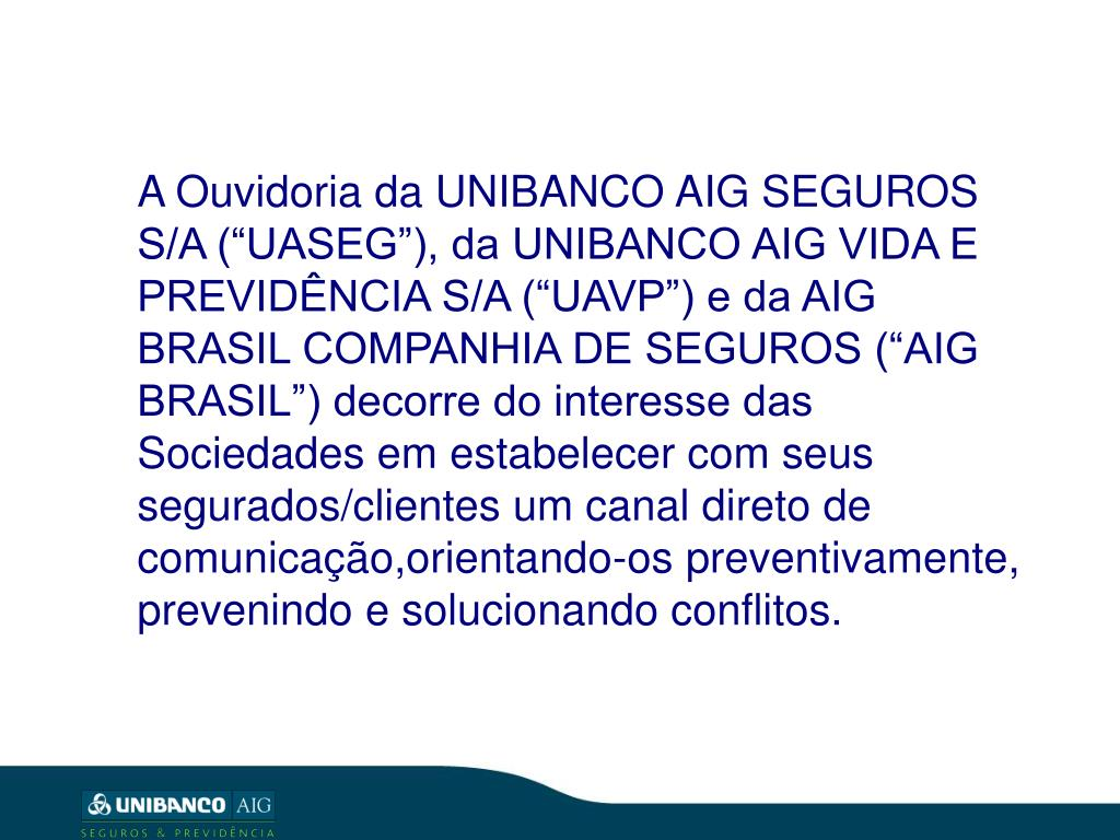 """A Ouvidoria da UNIBANCO AIG SEGUROS S/A (""""UASEG""""), da UNIBANCO AIG VIDA E PREVIDÊNCIA S/A (""""UAVP"""") e da AIG BRASIL COMPANHIA DE SEGUROS (""""AIG BRASIL"""") decorre do interesse das Sociedades em estabelecer com seus segurados/clientes um canal direto de comunicação,orientando-os preventivamente, prevenindo e solucionando conflitos."""