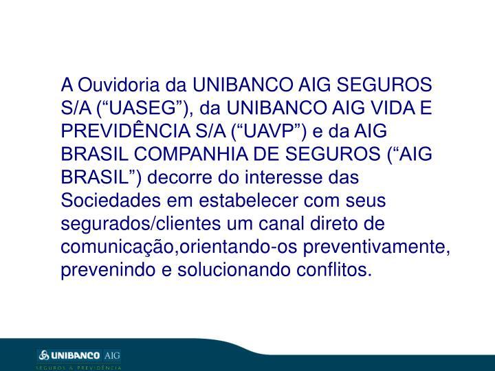"""A Ouvidoria da UNIBANCO AIG SEGUROS S/A (""""UASEG""""), da UNIBANCO AIG VIDA E PREVIDÊNCIA S/A (""""U..."""