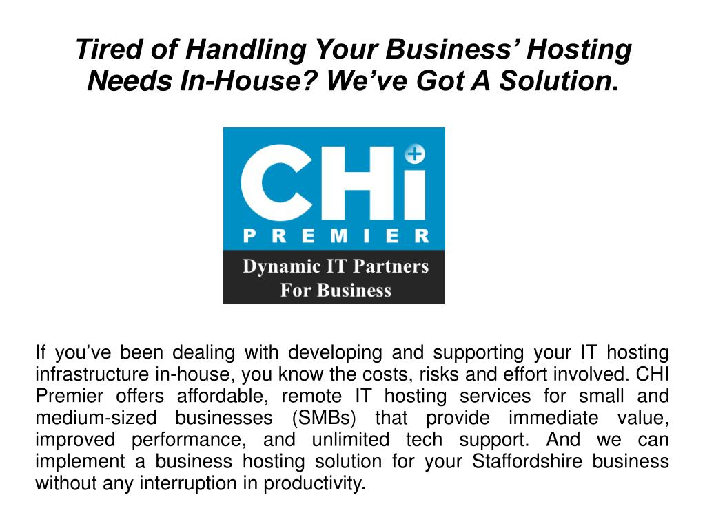 If you've been dealing with developing and supporting your IT hosting infrastructure in-house, you know the costs, risks and effort involved. CHI Premier offers affordable, remote IT hosting services for small and medium-sized businesses (SMBs) that provide immediate value, improved performance, and unlimited tech support. And we can implement a business hosting solution for your Staffordshire business without any interruption in productivity.
