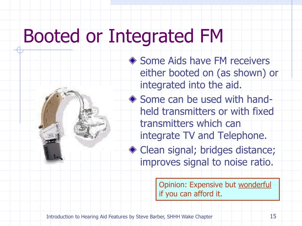 Some Aids have FM receivers either booted on (as shown) or integrated into the aid.