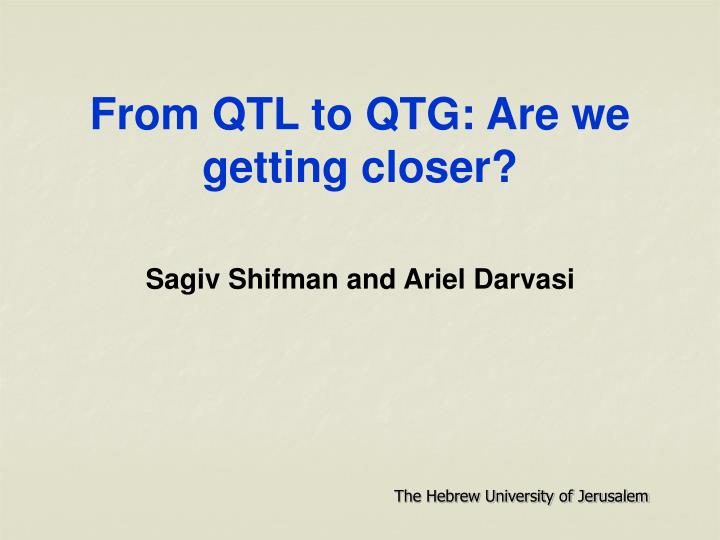 From qtl to qtg are we getting closer sagiv shifman and ariel darvasi