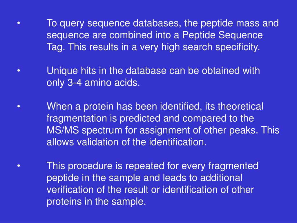 To query sequence databases, the peptide mass and sequence are combined into a Peptide Sequence Tag. This results in a very high search specificity.