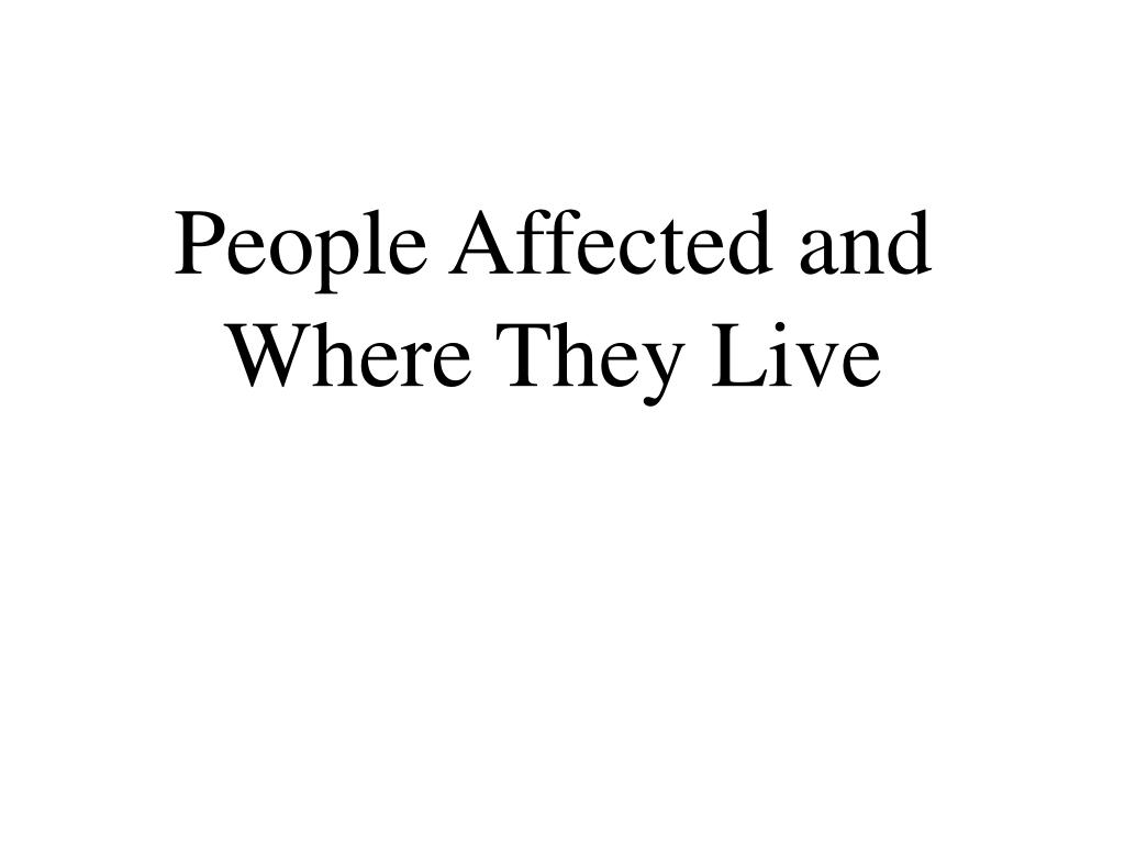 People Affected and Where They Live