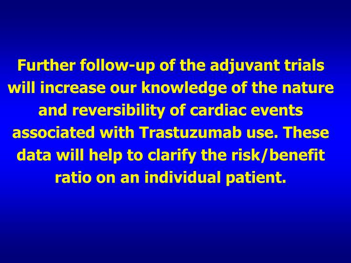 Further follow-up of the adjuvant trials will increase our knowledge of the nature and reversibility of cardiac events associated with Trastuzumab use. These data will help to clarify the risk/benefit ratio on an individual patient.