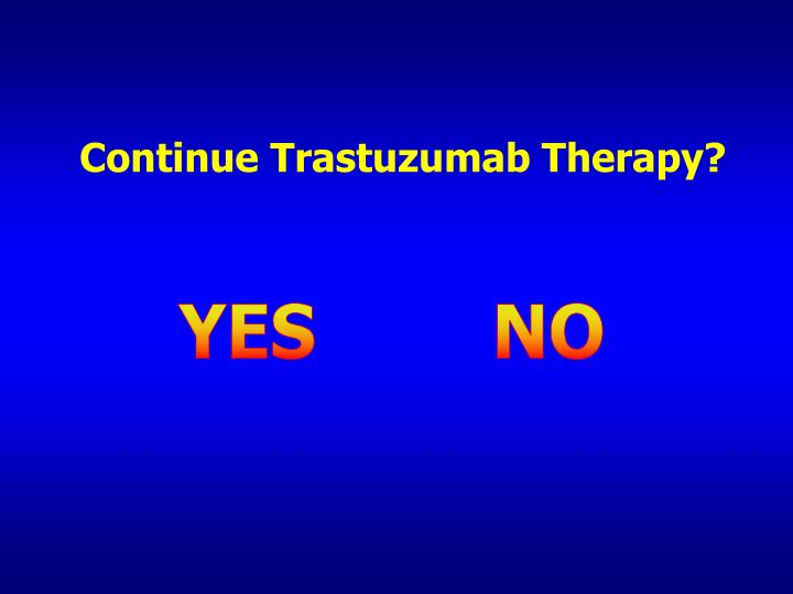 Continue Trastuzumab Therapy?