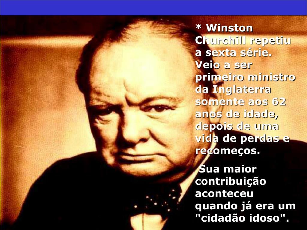 * Winston Churchill repetiu a sexta série. Veio a ser primeiro ministro da Inglaterra somente aos 62 anos de idade, depois de uma vida de perdas e recomeços.