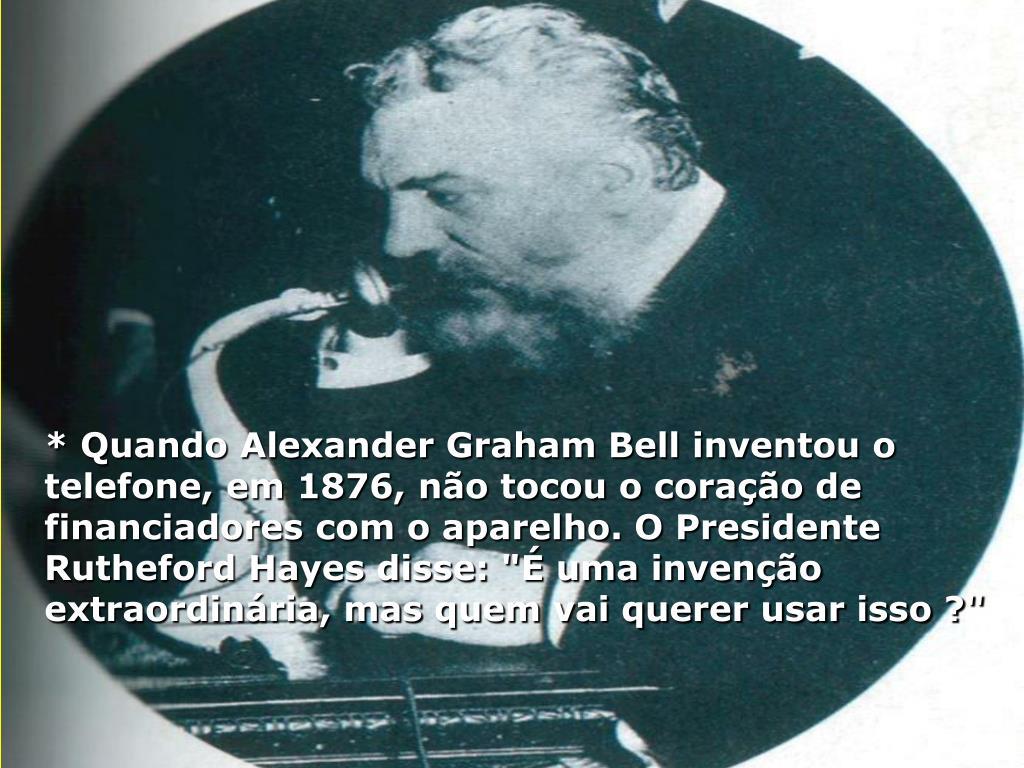 """* Quando Alexander Graham Bell inventou o telefone, em 1876, não tocou o coração de financiadores com o aparelho. O Presidente Rutheford Hayes disse: """"É uma invenção extraordinária, mas quem vai querer usar isso ?"""""""