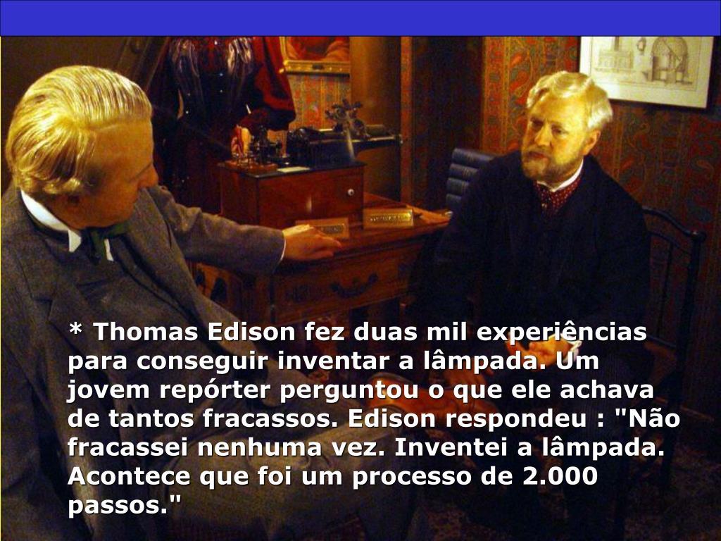 """* Thomas Edison fez duas mil experiências para conseguir inventar a lâmpada. Um jovem repórter perguntou o que ele achava de tantos fracassos. Edison respondeu : """"Não fracassei nenhuma vez. Inventei a lâmpada. Acontece que foi um processo de 2.000 passos."""""""