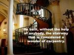 he built without the help of anybody the stairway that is considered a wonder of carpentry