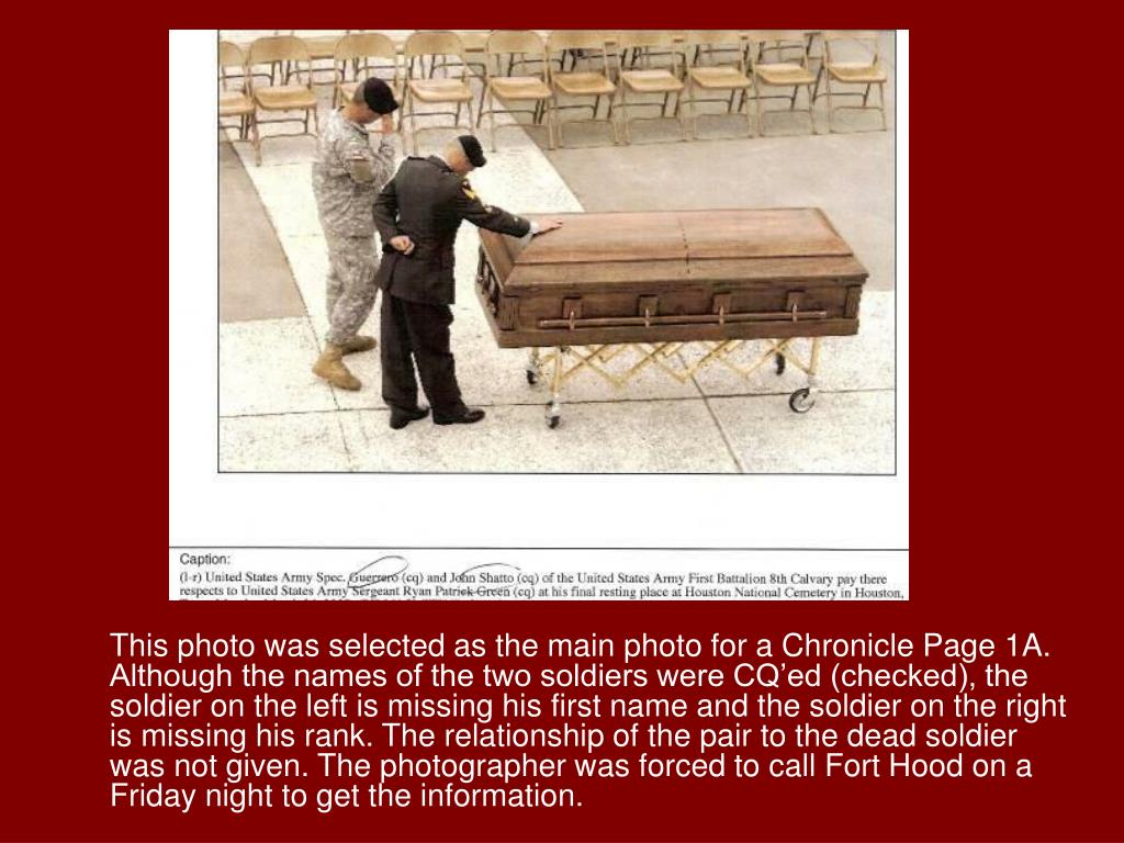 This photo was selected as the main photo for a Chronicle Page 1A. Although the names of the two soldiers were CQ'ed (checked), the soldier on the left is missing his first name and the soldier on the right is missing his rank. The relationship of the pair to the dead soldier was not given. The photographer was forced to call Fort Hood on a Friday night to get the information.