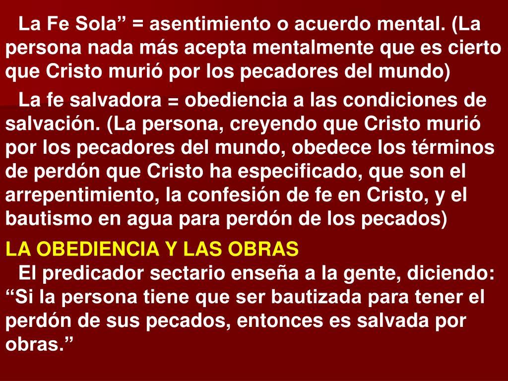 """La Fe Sola"""" = asentimiento o acuerdo mental. (La persona nada más acepta mentalmente que es cierto que Cristo murió por los pecadores del mundo)"""