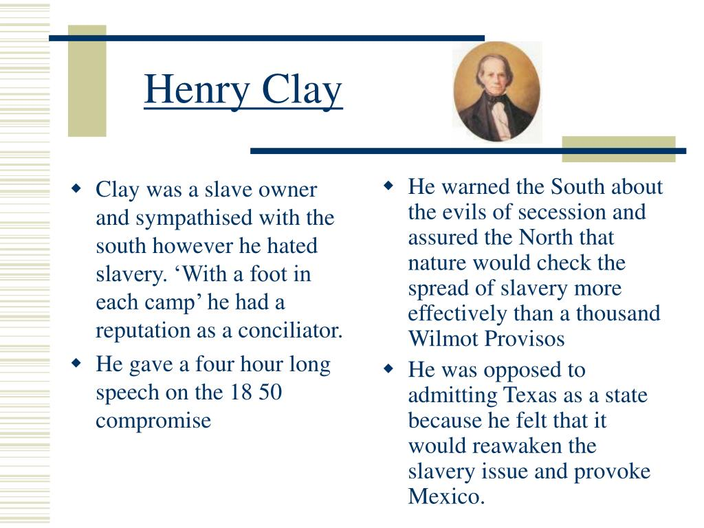 Clay was a slave owner and sympathised with the south however he hated slavery. 'With a foot in each camp' he had a reputation as a conciliator.