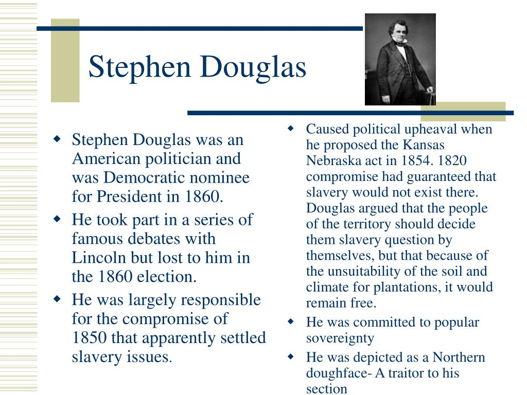 Stephen Douglas was an American politician and was Democratic nominee for President in 1860.
