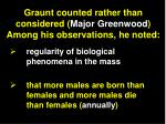 graunt counted rather than considered major greenwood among his observations he noted