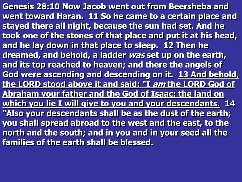 Genesis 28:10 Now Jacob went out from Beersheba and went toward Haran.  11 So he came to a certain place and stayed there all night, because the sun had set. And he took one of the stones of that place and put it at his head, and he lay down in that place to sleep.  12 Then he dreamed, and behold, a ladder