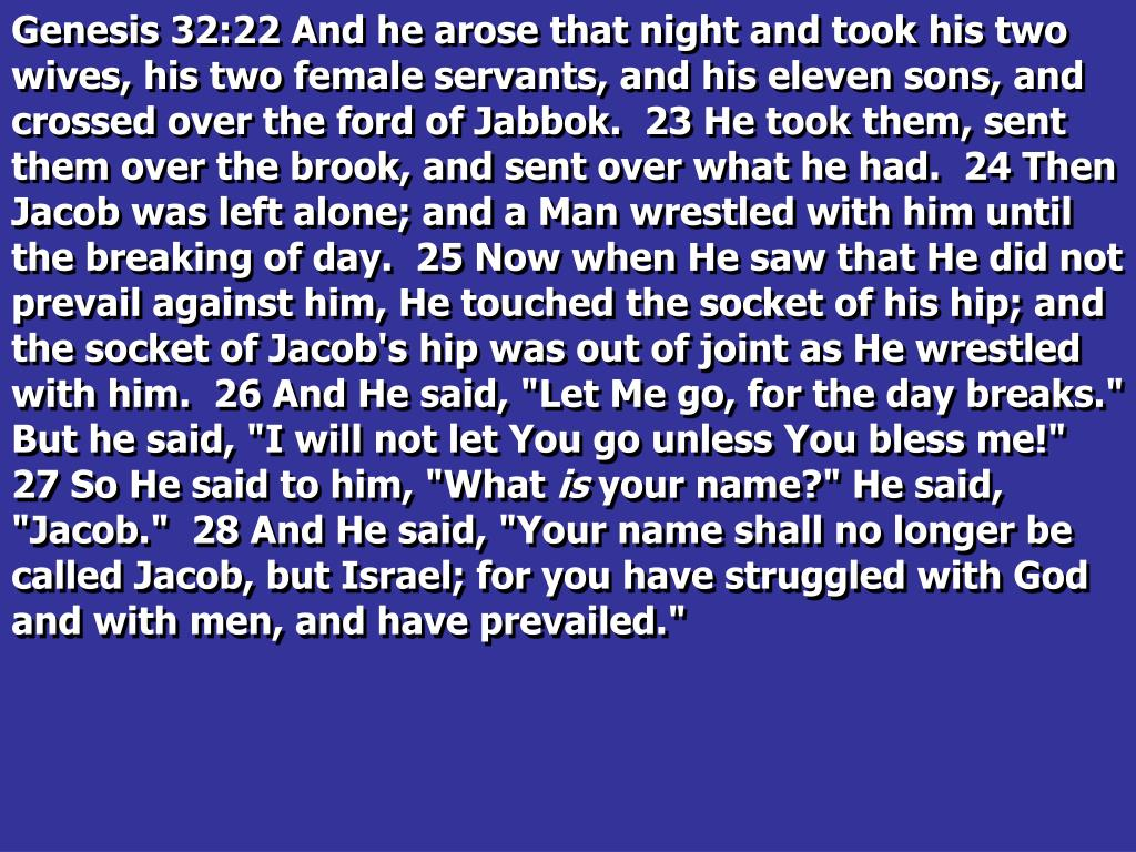 """Genesis 32:22 And he arose that night and took his two wives, his two female servants, and his eleven sons, and crossed over the ford of Jabbok.  23 He took them, sent them over the brook, and sent over what he had.  24 Then Jacob was left alone; and a Man wrestled with him until the breaking of day.  25 Now when He saw that He did not prevail against him, He touched the socket of his hip; and the socket of Jacob's hip was out of joint as He wrestled with him.  26 And He said, """"Let Me go, for the day breaks."""" But he said, """"I will not let You go unless You bless me!""""  27 So He said to him, """"What"""