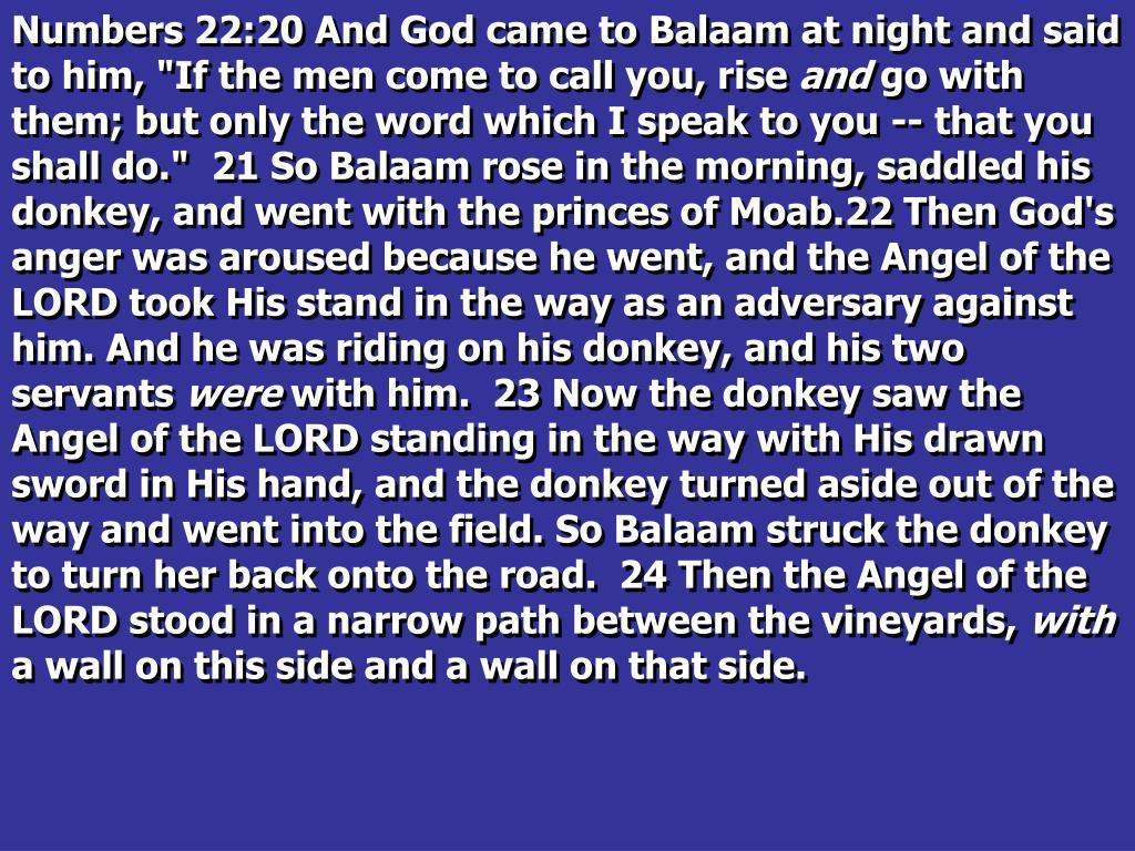 """Numbers 22:20 And God came to Balaam at night and said to him, """"If the men come to call you, rise"""
