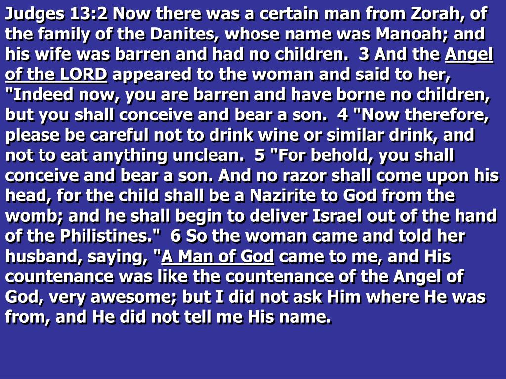 Judges 13:2 Now there was a certain man from Zorah, of the family of the Danites, whose name was Manoah; and his wife was barren and had no children.  3 And the