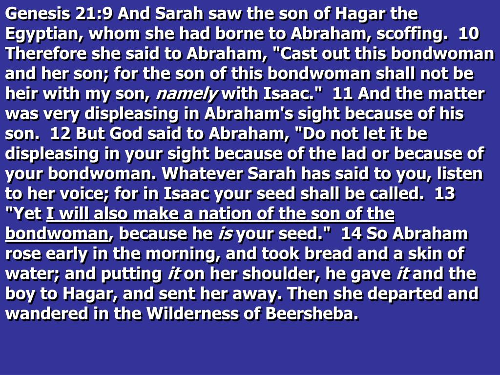 """Genesis 21:9 And Sarah saw the son of Hagar the Egyptian, whom she had borne to Abraham, scoffing.  10 Therefore she said to Abraham, """"Cast out this bondwoman and her son; for the son of this bondwoman shall not be heir with my son,"""