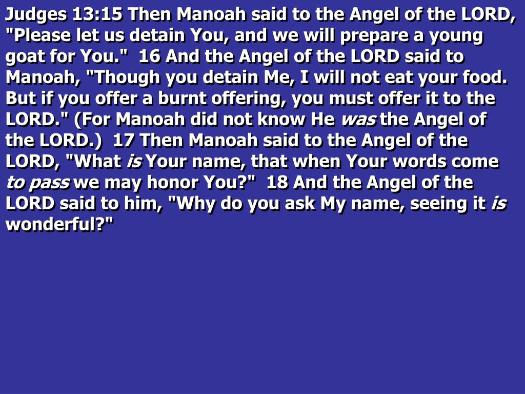 """Judges 13:15 Then Manoah said to the Angel of the LORD, """"Please let us detain You, and we will prepare a young goat for You.""""  16 And the Angel of the LORD said to Manoah, """"Though you detain Me, I will not eat your food. But if you offer a burnt offering, you must offer it to the LORD."""" (For Manoah did not know He"""