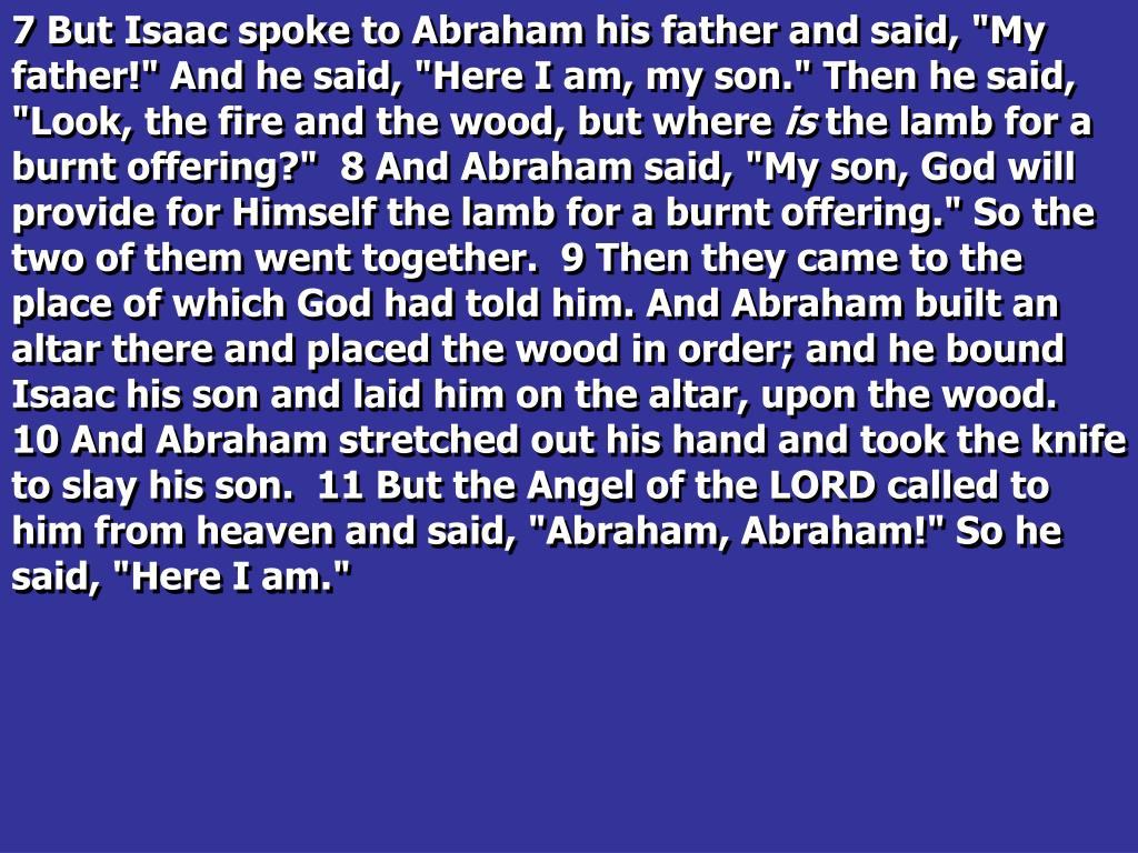 """7 But Isaac spoke to Abraham his father and said, """"My father!"""" And he said, """"Here I am, my son."""" Then he said, """"Look, the fire and the wood, but where"""