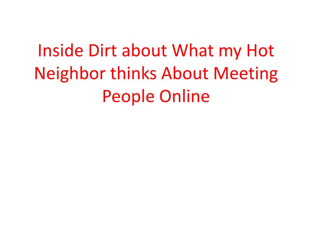 inside dirt about what my hot neighbor thinks about meeting people online l.