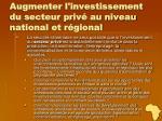 augmenter l investissement du secteur priv au niveau national et r gional