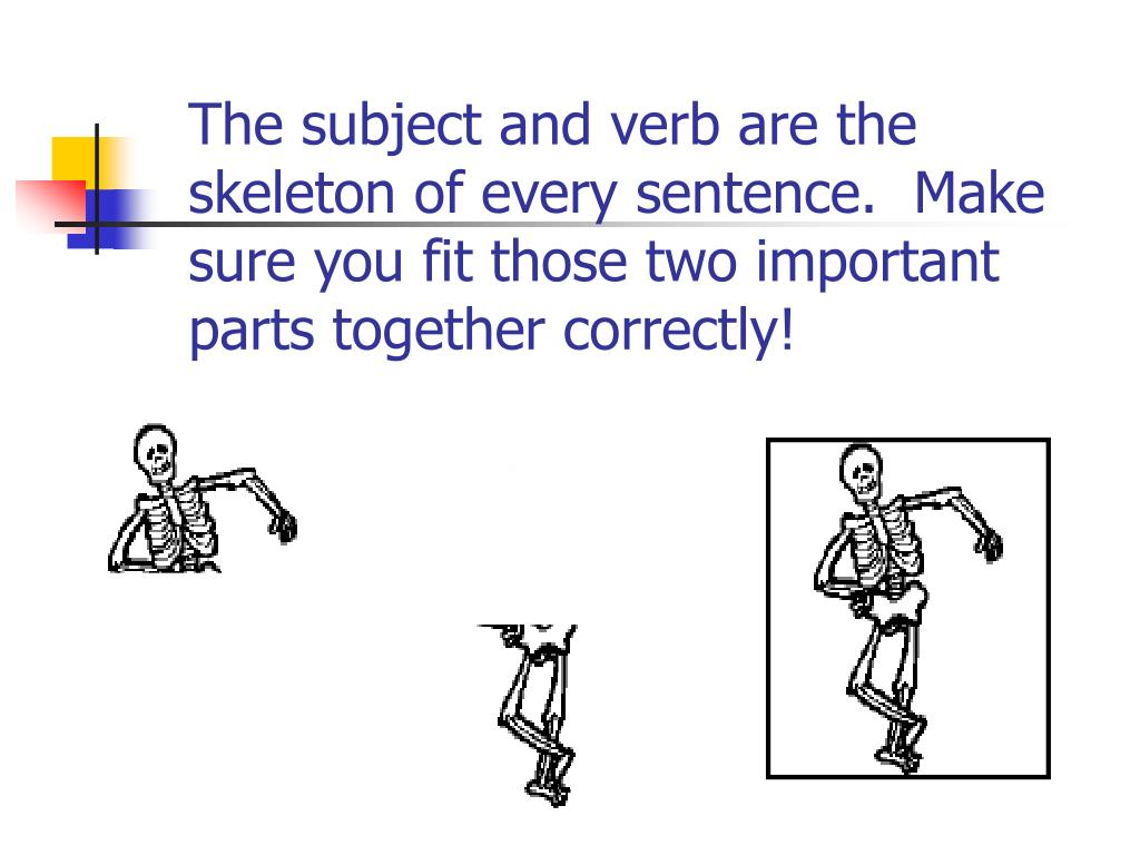The subject and verb are the skeleton of every sentence.  Make sure you fit those two important parts together correctly!