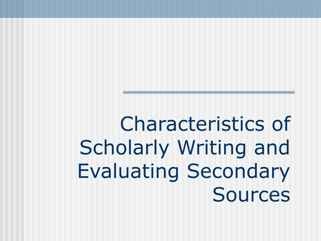 characteristics of scholarly writing and evaluating secondary sources l.