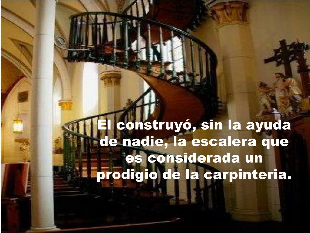 El construyó, sin la ayuda de nadie, la escalera que es considerada un prodigio de la carpinteria.