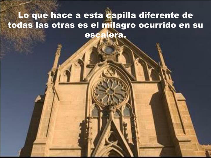 Lo que hace a esta capilla diferente de todas las otras es el milagro ocurrido e n su escalera