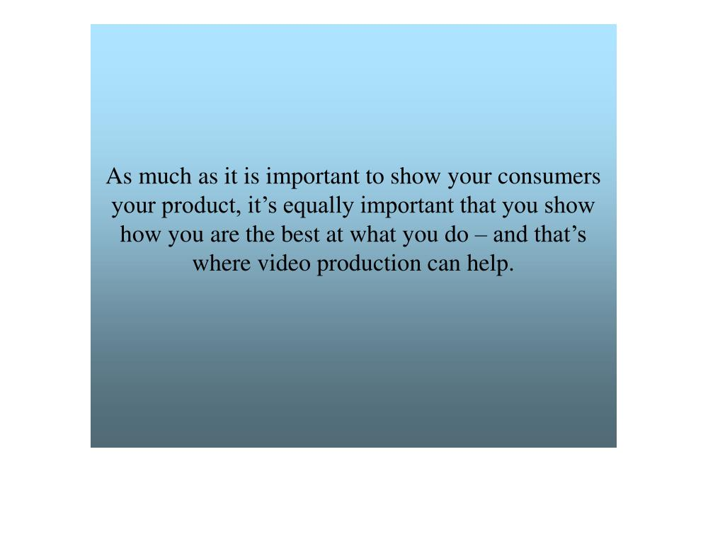 As much as it is important to show your consumers your product, it's equally important that you show how you are the best at what you do – and that's where video production can help.