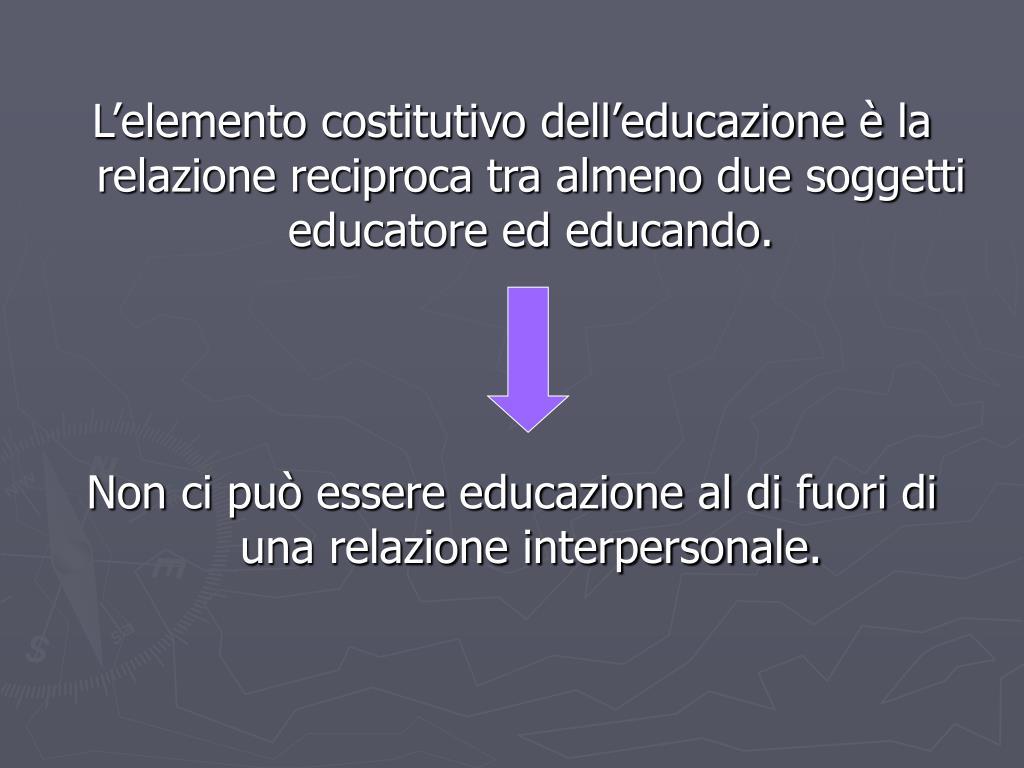 L'elemento costitutivo dell'educazione è la relazione reciproca tra almeno due soggetti educatore ed educando.