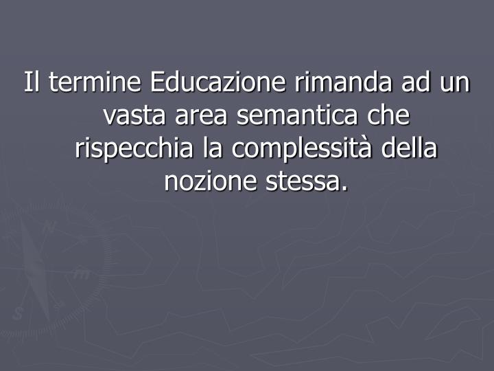 Il termine Educazione rimanda ad un vasta area semantica che rispecchia la complessità della nozion...