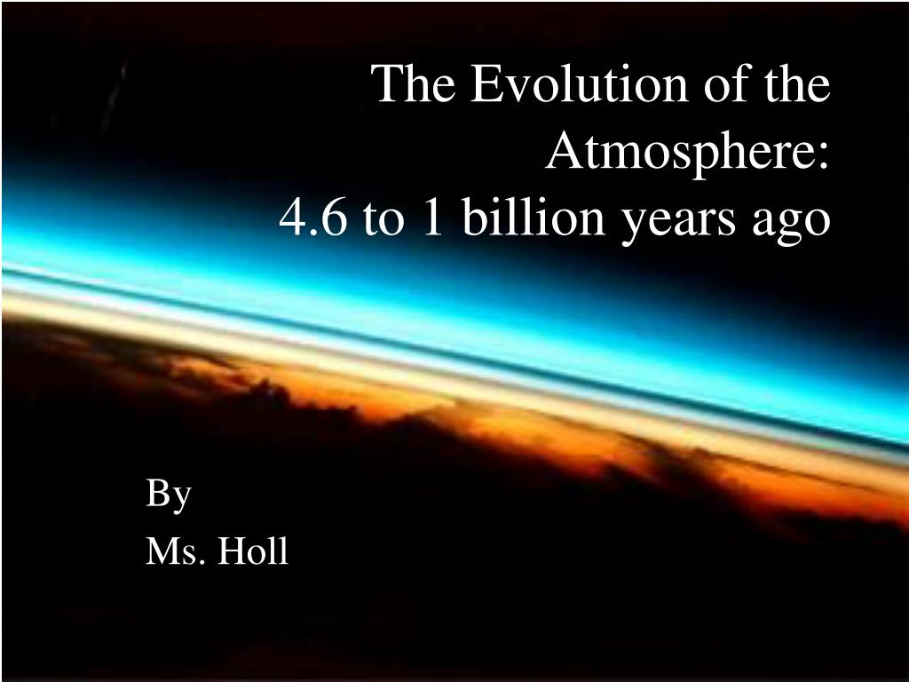 the evolution of the atmosphere 4 6 to 1 billion years ago l.