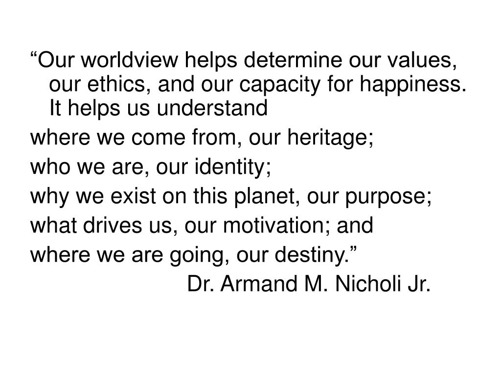 """Our worldview helps determine our values, our ethics, and our capacity for happiness.  It helps us understand"