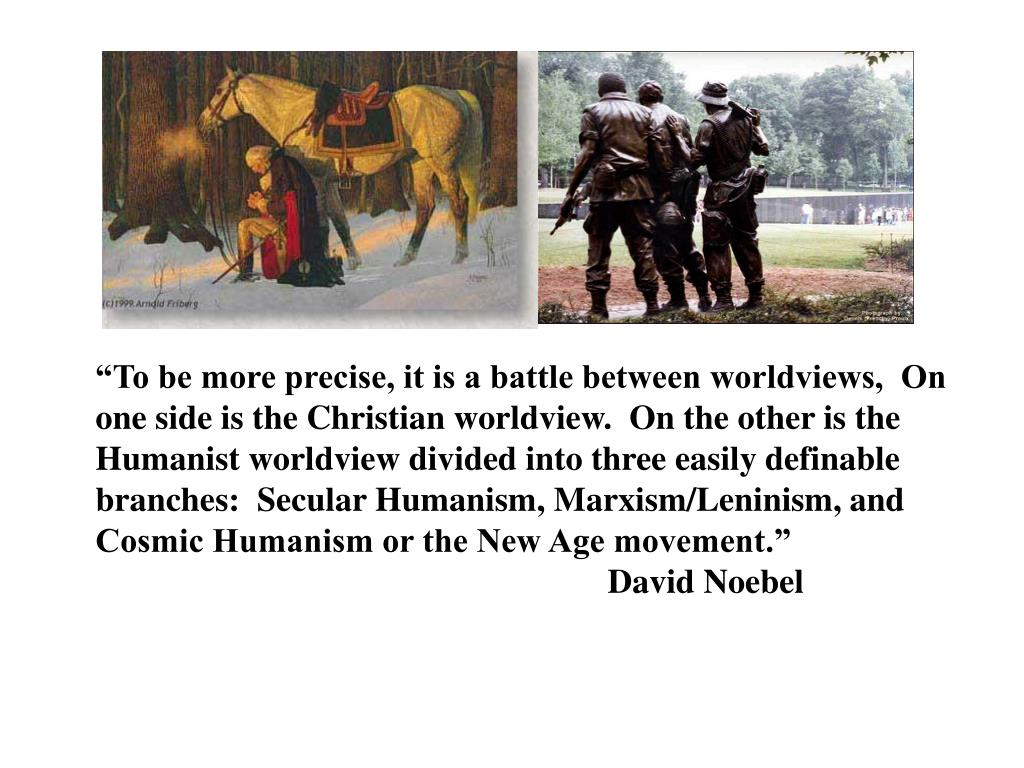 """To be more precise, it is a battle between worldviews,  On one side is the Christian worldview.  On the other is the Humanist worldview divided into three easily definable branches:  Secular Humanism, Marxism/Leninism, and Cosmic Humanism or the New Age movement."""