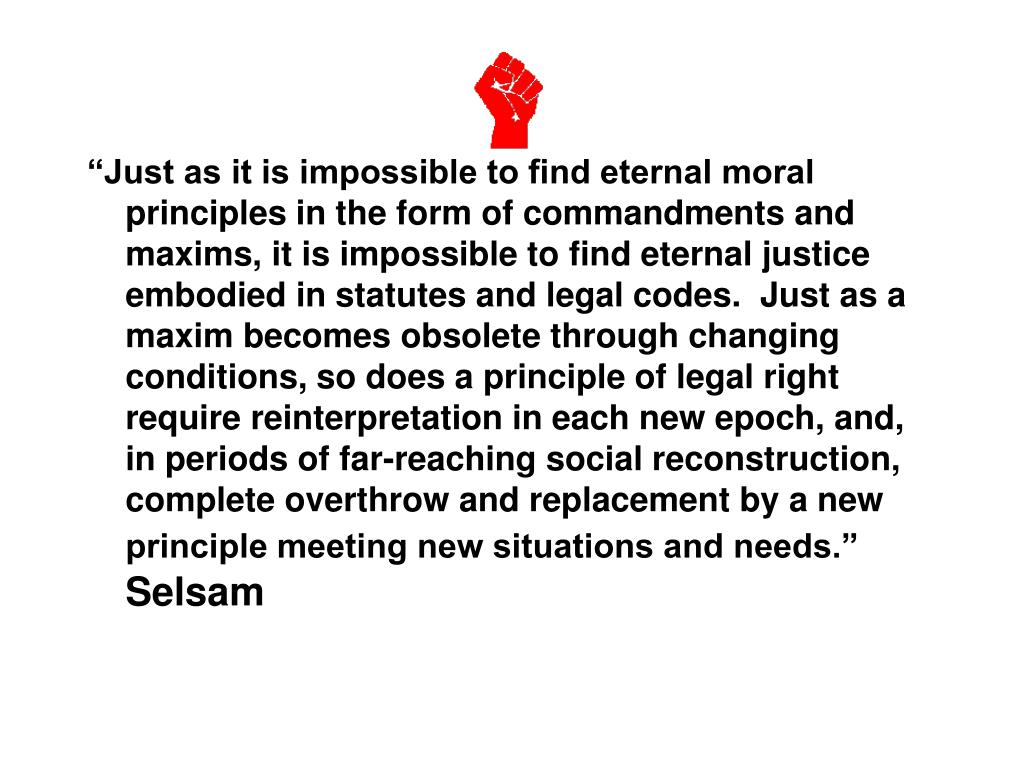 """Just as it is impossible to find eternal moral principles in the form of commandments and maxims, it is impossible to find eternal justice embodied in statutes and legal codes.  Just as a maxim becomes obsolete through changing conditions, so does a principle of legal right require reinterpretation in each new epoch, and, in periods of far-reaching social reconstruction, complete overthrow and replacement by a new principle meeting new situations and needs."""
