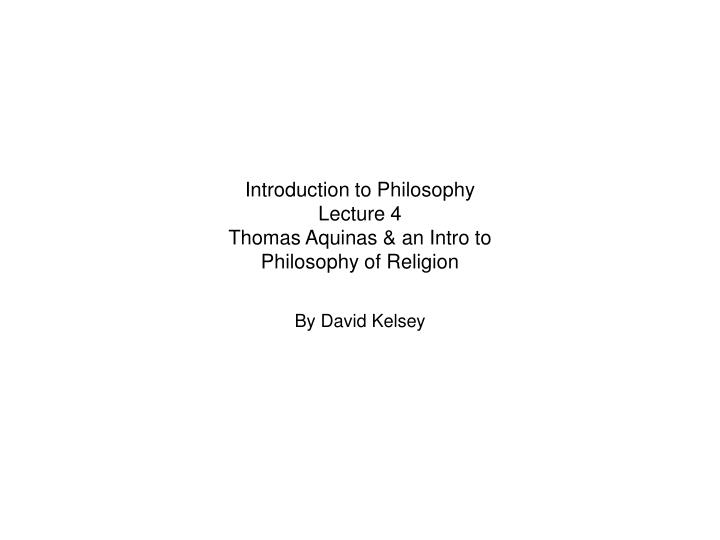 introduction to philosophy lecture 4 thomas aquinas an intro to philosophy of religion n.